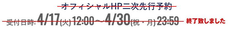 オフィシャルHP二次先行予約 受付日時:4/17(木)12:00~4/30(祝・月)23:59 終了致しました