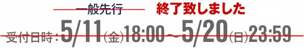 一般先行 受付日時:5/11(金) 18:00~5/20(日) 23:59 終了致しました