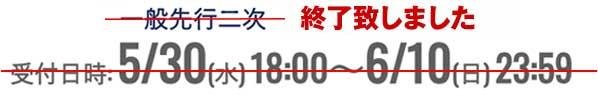 一般先行二次 受付日時:5/30(水) 18:00~6/10(日) 23:59 終了致しました