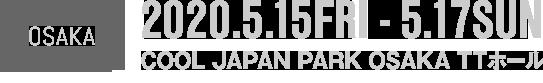 OSAKA 2020年5月15日(金)〜5月17日(日) COOL JAPAN PARK OSAKA TTホール