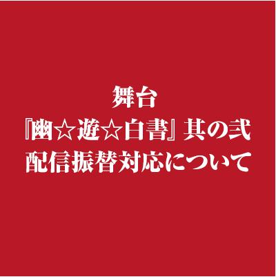 舞台『幽☆遊☆白書』其の弐 配信振替対応について